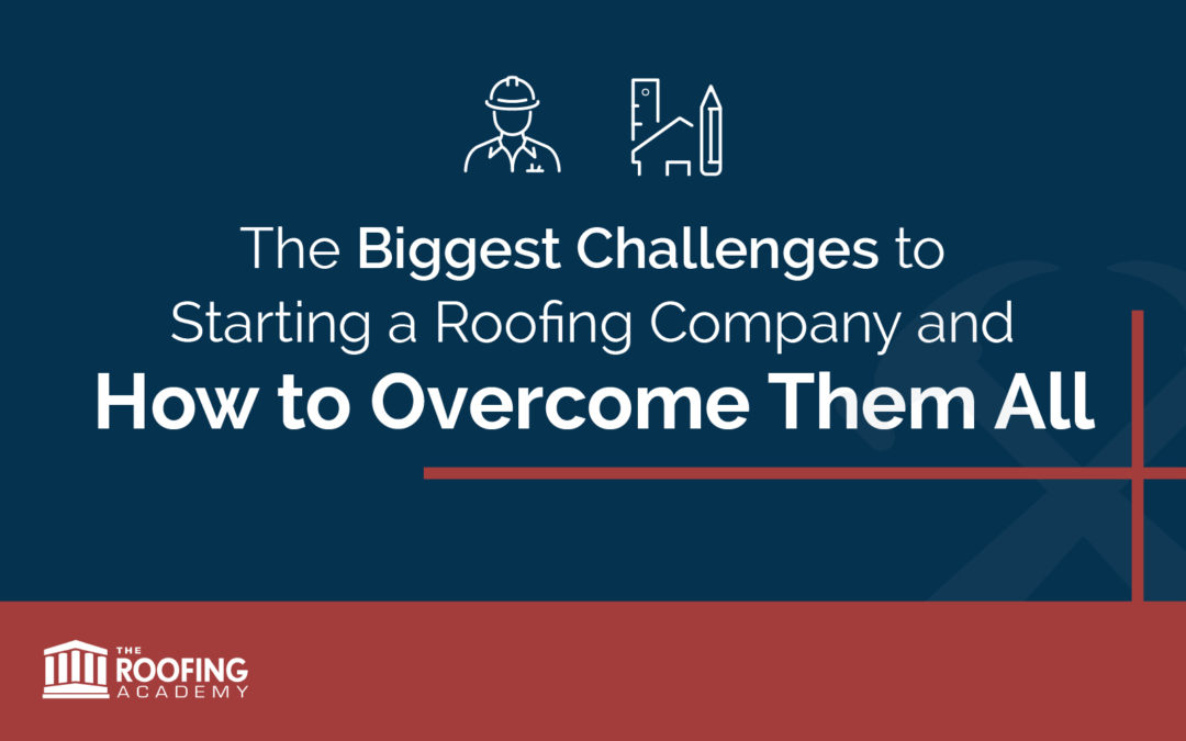 The Biggest Challenges to Starting a Roofing Company and How to Overcome Them All