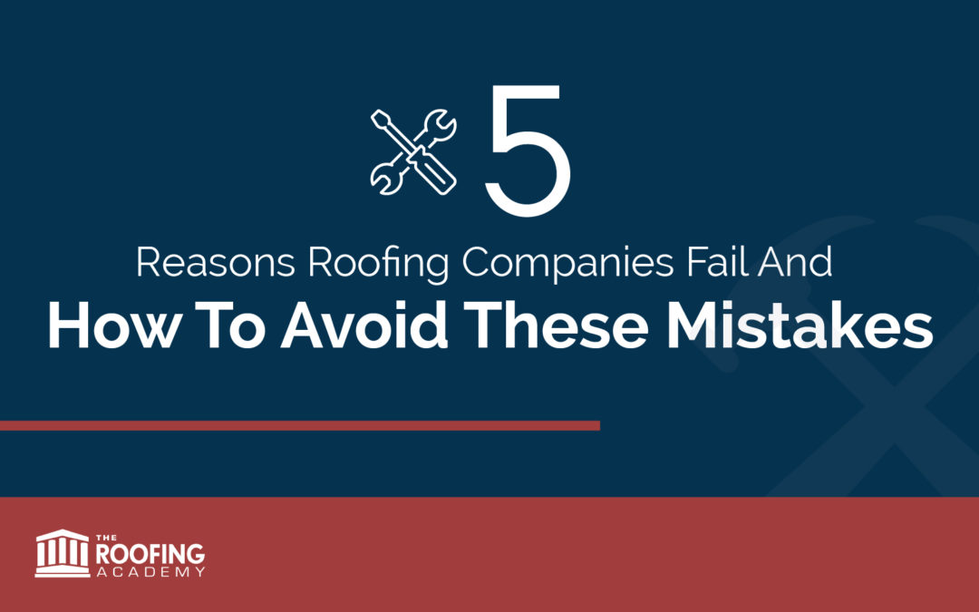 Five Reasons Roofing Companies Fail and How To Avoid These Mistakes