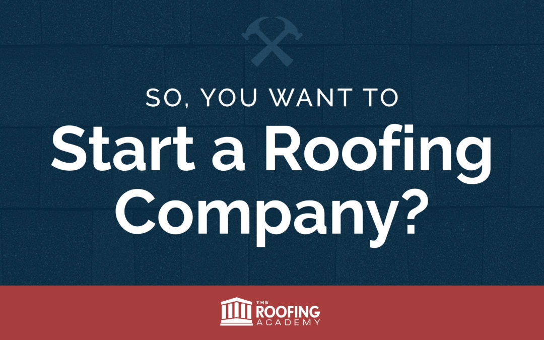 So, You Want to Start a Roofing Company?